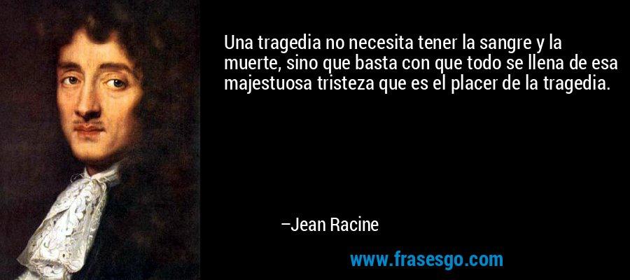 Una tragedia no necesita tener la sangre y la muerte, sino que basta con que todo se llena de esa majestuosa tristeza que es el placer de la tragedia. – Jean Racine