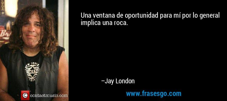 Una ventana de oportunidad para mí por lo general implica una roca. – Jay London