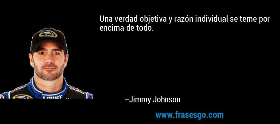 Una verdad objetiva y razón individual se teme por encima de todo. – Jimmy Johnson
