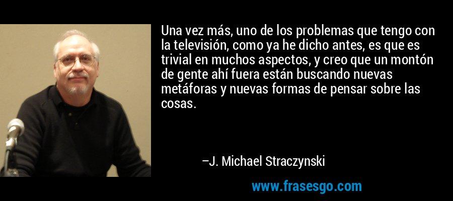 Una vez más, uno de los problemas que tengo con la televisión, como ya he dicho antes, es que es trivial en muchos aspectos, y creo que un montón de gente ahí fuera están buscando nuevas metáforas y nuevas formas de pensar sobre las cosas. – J. Michael Straczynski