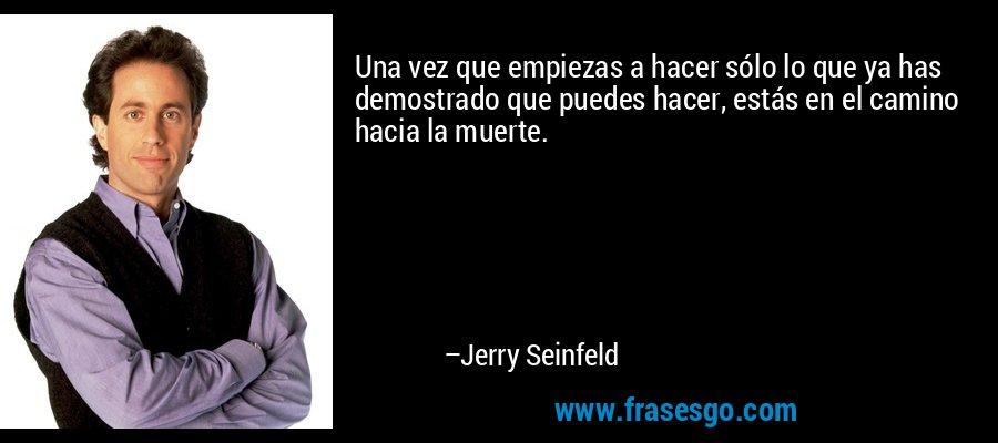 Una vez que empiezas a hacer sólo lo que ya has demostrado que puedes hacer, estás en el camino hacia la muerte. – Jerry Seinfeld
