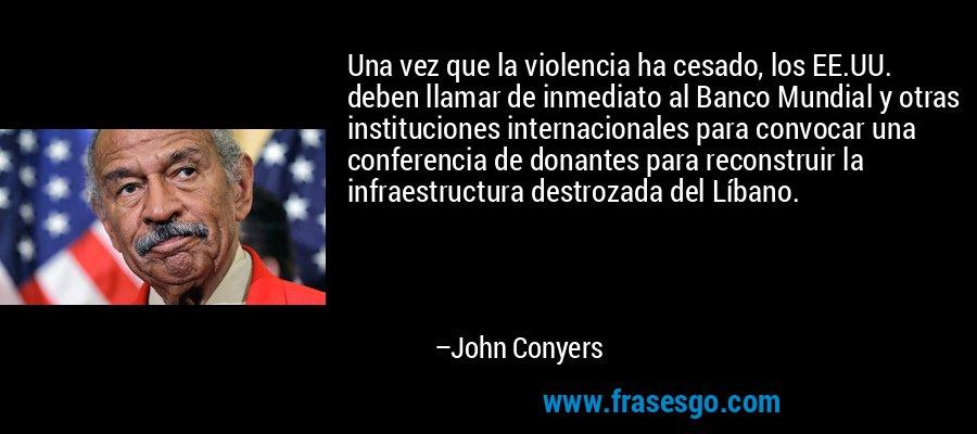 Una vez que la violencia ha cesado, los EE.UU. deben llamar de inmediato al Banco Mundial y otras instituciones internacionales para convocar una conferencia de donantes para reconstruir la infraestructura destrozada del Líbano. – John Conyers