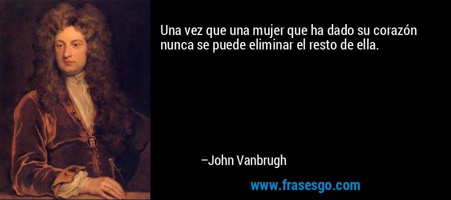 Una vez que una mujer que ha dado su corazón nunca se puede eliminar el resto de ella. – John Vanbrugh