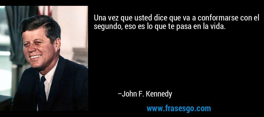 Una vez que usted dice que va a conformarse con el segundo, eso es lo que te pasa en la vida. – John F. Kennedy
