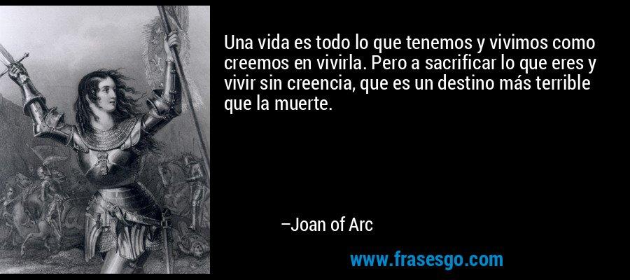 Una vida es todo lo que tenemos y vivimos como creemos en vivirla. Pero a sacrificar lo que eres y vivir sin creencia, que es un destino más terrible que la muerte. – Joan of Arc