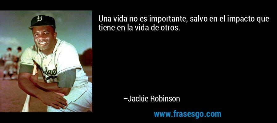 Una vida no es importante, salvo en el impacto que tiene en la vida de otros. – Jackie Robinson