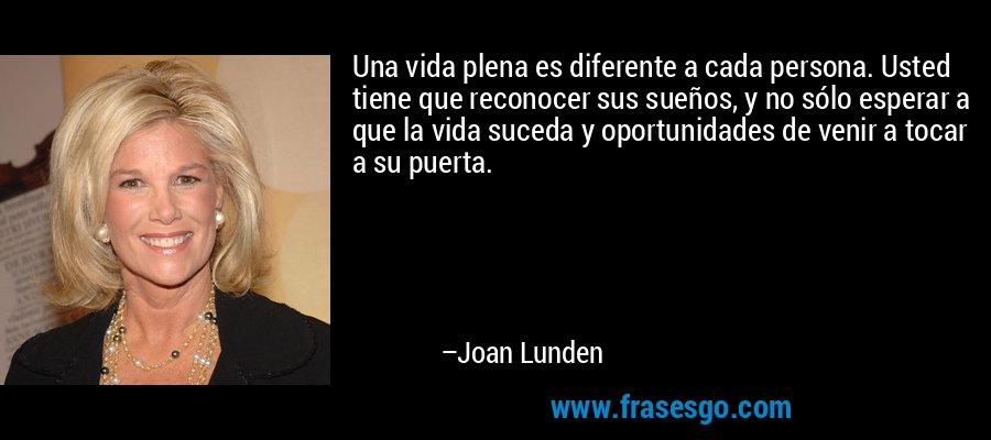 Una vida plena es diferente a cada persona. Usted tiene que reconocer sus sueños, y no sólo esperar a que la vida suceda y oportunidades de venir a tocar a su puerta. – Joan Lunden