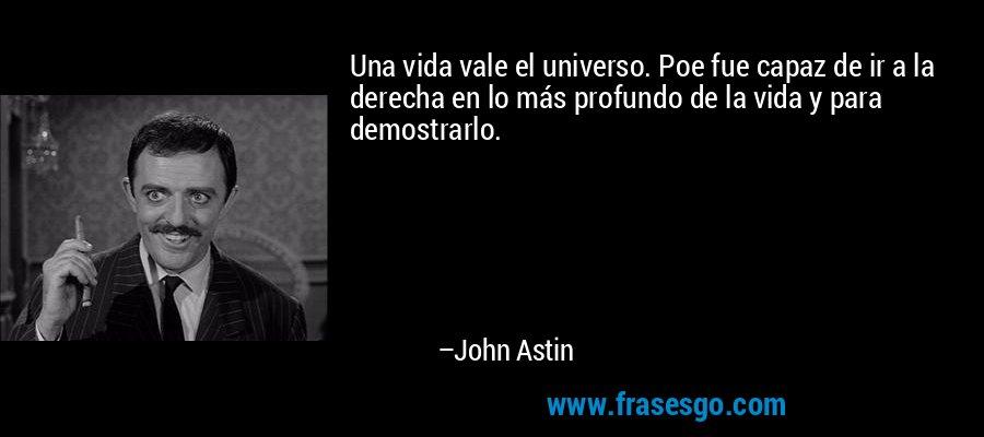 Una vida vale el universo. Poe fue capaz de ir a la derecha en lo más profundo de la vida y para demostrarlo. – John Astin