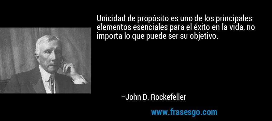 Unicidad de propósito es uno de los principales elementos esenciales para el éxito en la vida, no importa lo que puede ser su objetivo. – John D. Rockefeller