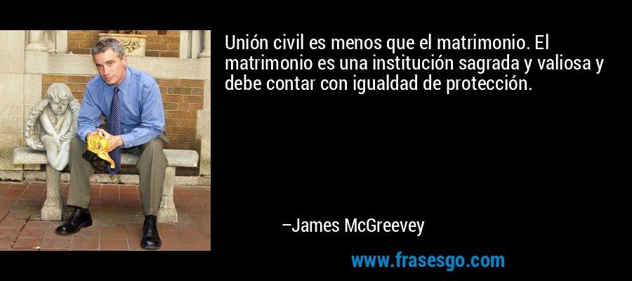 Unión civil es menos que el matrimonio. El matrimonio es una institución sagrada y valiosa y debe contar con igualdad de protección. – James McGreevey