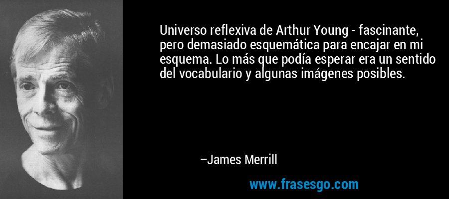 Universo reflexiva de Arthur Young - fascinante, pero demasiado esquemática para encajar en mi esquema. Lo más que podía esperar era un sentido del vocabulario y algunas imágenes posibles. – James Merrill