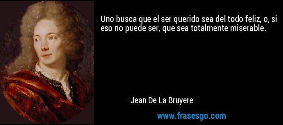 Uno busca que el ser querido sea del todo feliz, o, si eso no puede ser, que sea totalmente miserable. – Jean De La Bruyere