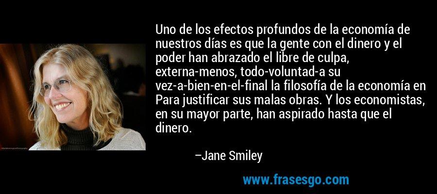 Uno de los efectos profundos de la economía de nuestros días es que la gente con el dinero y el poder han abrazado el libre de culpa, externa-menos, todo-voluntad-a su vez-a-bien-en-el-final la filosofía de la economía en Para justificar sus malas obras. Y los economistas, en su mayor parte, han aspirado hasta que el dinero. – Jane Smiley