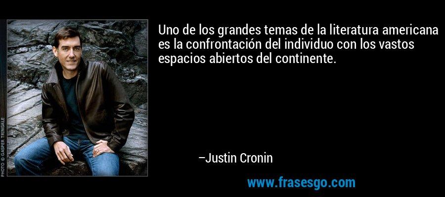 Uno de los grandes temas de la literatura americana es la confrontación del individuo con los vastos espacios abiertos del continente. – Justin Cronin