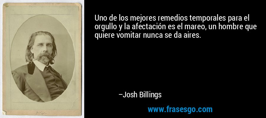 Uno de los mejores remedios temporales para el orgullo y la afectación es el mareo, un hombre que quiere vomitar nunca se da aires. – Josh Billings