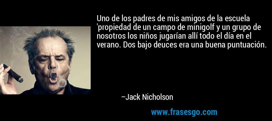 Uno de los padres de mis amigos de la escuela 'propiedad de un campo de minigolf y un grupo de nosotros los niños jugarían allí todo el día en el verano. Dos bajo deuces era una buena puntuación. – Jack Nicholson