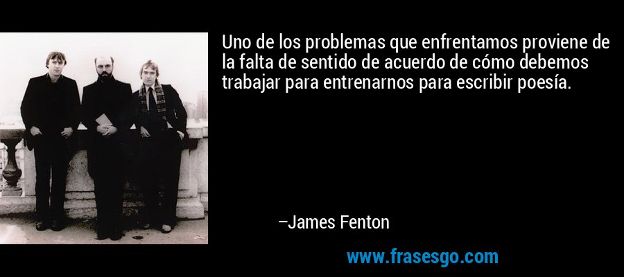 Uno de los problemas que enfrentamos proviene de la falta de sentido de acuerdo de cómo debemos trabajar para entrenarnos para escribir poesía. – James Fenton