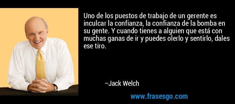 Uno de los puestos de trabajo de un gerente es inculcar la confianza, la confianza de la bomba en su gente. Y cuando tienes a alguien que está con muchas ganas de ir y puedes olerlo y sentirlo, dales ese tiro. – Jack Welch
