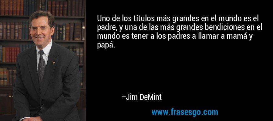 Uno de los títulos más grandes en el mundo es el padre, y una de las más grandes bendiciones en el mundo es tener a los padres a llamar a mamá y papá. – Jim DeMint