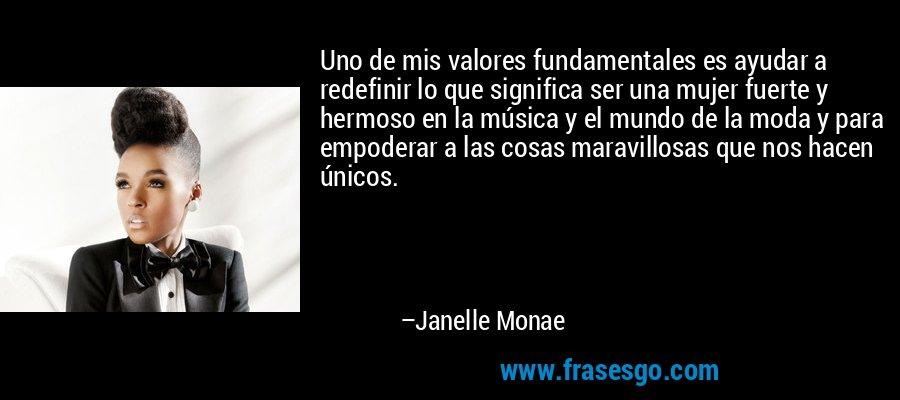 Uno de mis valores fundamentales es ayudar a redefinir lo que significa ser una mujer fuerte y hermoso en la música y el mundo de la moda y para empoderar a las cosas maravillosas que nos hacen únicos. – Janelle Monae