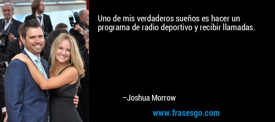 Uno de mis verdaderos sueños es hacer un programa de radio deportivo y recibir llamadas. – Joshua Morrow
