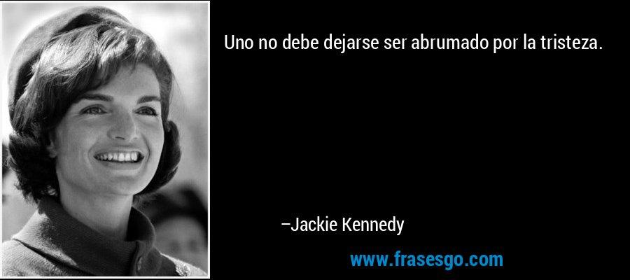 Uno no debe dejarse ser abrumado por la tristeza. – Jackie Kennedy