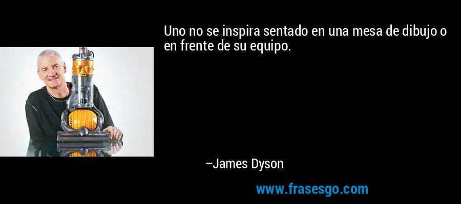 Uno no se inspira sentado en una mesa de dibujo o en frente de su equipo. – James Dyson