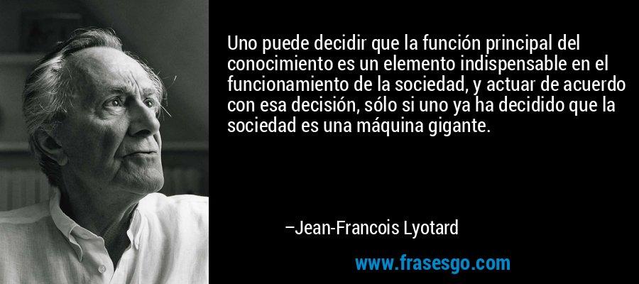 Uno puede decidir que la función principal del conocimiento es un elemento indispensable en el funcionamiento de la sociedad, y actuar de acuerdo con esa decisión, sólo si uno ya ha decidido que la sociedad es una máquina gigante. – Jean-Francois Lyotard