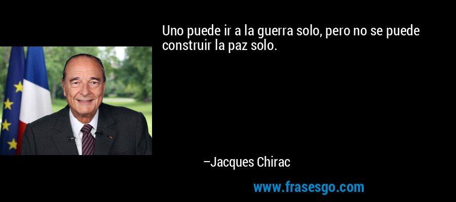 Uno puede ir a la guerra solo, pero no se puede construir la paz solo. – Jacques Chirac