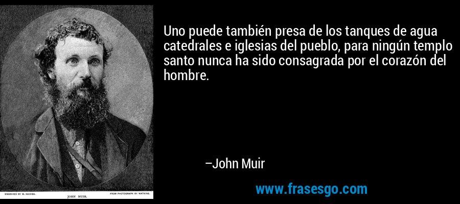 Uno puede también presa de los tanques de agua catedrales e iglesias del pueblo, para ningún templo santo nunca ha sido consagrada por el corazón del hombre. – John Muir