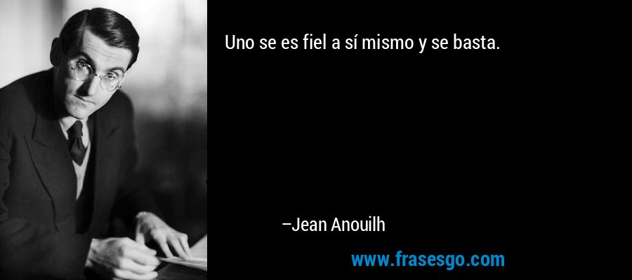 Uno se es fiel a sí mismo y se basta. – Jean Anouilh