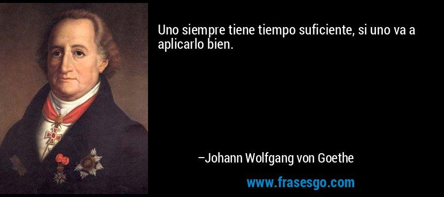 Uno siempre tiene tiempo suficiente, si uno va a aplicarlo bien. – Johann Wolfgang von Goethe