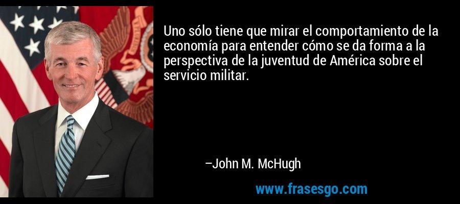 Uno sólo tiene que mirar el comportamiento de la economía para entender cómo se da forma a la perspectiva de la juventud de América sobre el servicio militar. – John M. McHugh