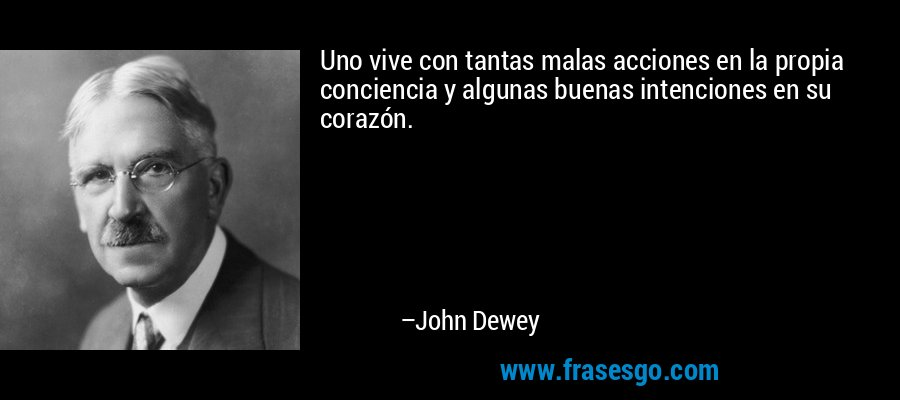 Uno vive con tantas malas acciones en la propia conciencia y algunas buenas intenciones en su corazón. – John Dewey