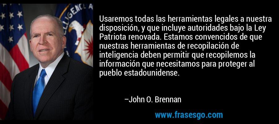 Usaremos todas las herramientas legales a nuestra disposición, y que incluye autoridades bajo la Ley Patriota renovada. Estamos convencidos de que nuestras herramientas de recopilación de inteligencia deben permitir que recopilemos la información que necesitamos para proteger al pueblo estadounidense. – John O. Brennan