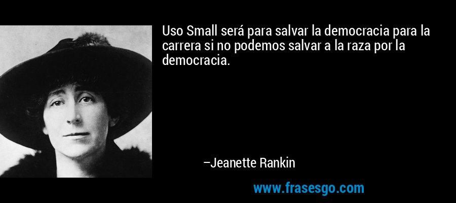 Uso Small será para salvar la democracia para la carrera si no podemos salvar a la raza por la democracia. – Jeanette Rankin