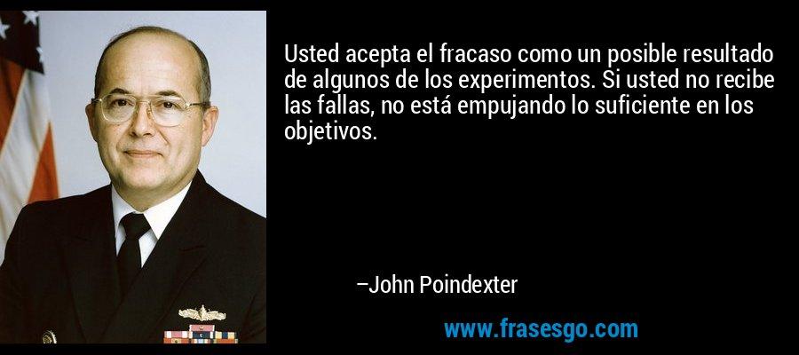 Usted acepta el fracaso como un posible resultado de algunos de los experimentos. Si usted no recibe las fallas, no está empujando lo suficiente en los objetivos. – John Poindexter