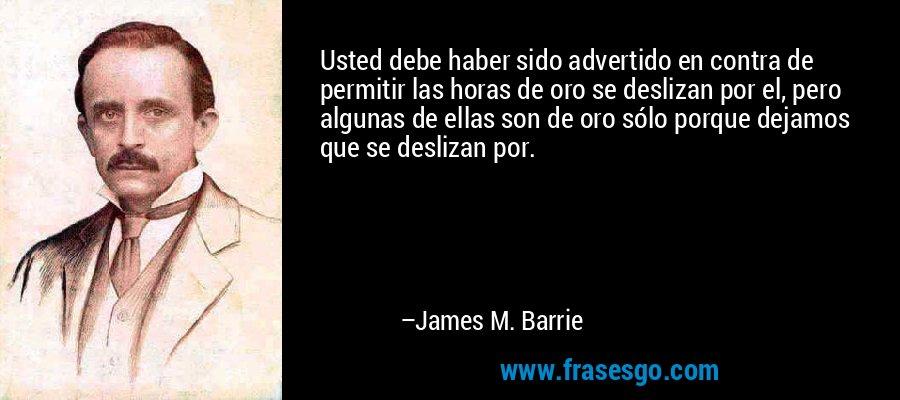 Usted debe haber sido advertido en contra de permitir las horas de oro se deslizan por el, pero algunas de ellas son de oro sólo porque dejamos que se deslizan por. – James M. Barrie