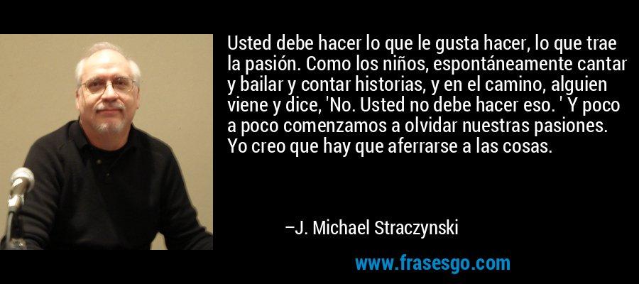 Usted debe hacer lo que le gusta hacer, lo que trae la pasión. Como los niños, espontáneamente cantar y bailar y contar historias, y en el camino, alguien viene y dice, 'No. Usted no debe hacer eso. ' Y poco a poco comenzamos a olvidar nuestras pasiones. Yo creo que hay que aferrarse a las cosas. – J. Michael Straczynski