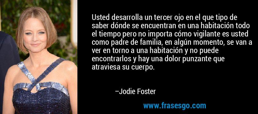 Usted desarrolla un tercer ojo en el que tipo de saber dónde se encuentran en una habitación todo el tiempo pero no importa cómo vigilante es usted como padre de familia, en algún momento, se van a ver en torno a una habitación y no puede encontrarlos y hay una dolor punzante que atraviesa su cuerpo. – Jodie Foster