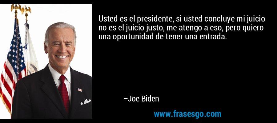 Usted es el presidente, si usted concluye mi juicio no es el juicio justo, me atengo a eso, pero quiero una oportunidad de tener una entrada. – Joe Biden