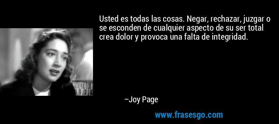 Usted es todas las cosas. Negar, rechazar, juzgar o se esconden de cualquier aspecto de su ser total crea dolor y provoca una falta de integridad. – Joy Page