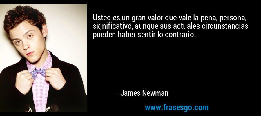 Usted es un gran valor que vale la pena, persona, significativo, aunque sus actuales circunstancias pueden haber sentir lo contrario. – James Newman