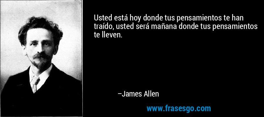 Usted está hoy donde tus pensamientos te han traído, usted será mañana donde tus pensamientos te lleven. – James Allen