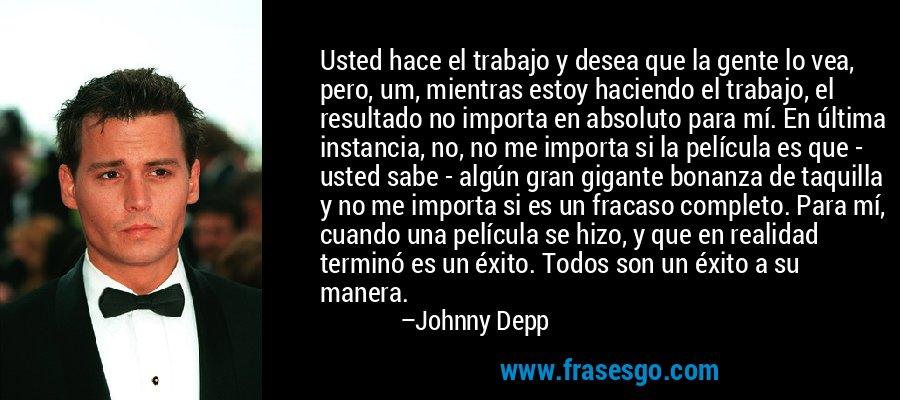 Usted hace el trabajo y desea que la gente lo vea, pero, um, mientras estoy haciendo el trabajo, el resultado no importa en absoluto para mí. En última instancia, no, no me importa si la película es que - usted sabe - algún gran gigante bonanza de taquilla y no me importa si es un fracaso completo. Para mí, cuando una película se hizo, y que en realidad terminó es un éxito. Todos son un éxito a su manera. – Johnny Depp