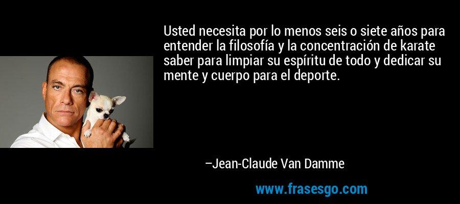 Usted necesita por lo menos seis o siete años para entender la filosofía y la concentración de karate saber para limpiar su espíritu de todo y dedicar su mente y cuerpo para el deporte. – Jean-Claude Van Damme