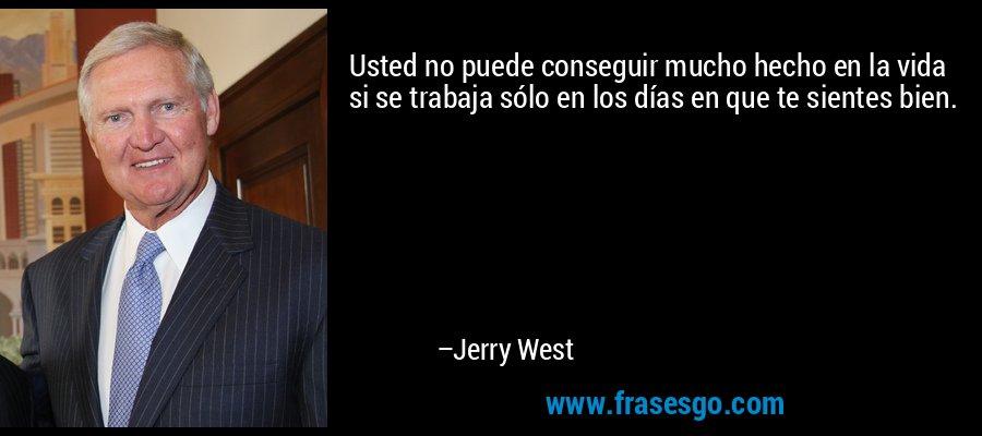 Usted no puede conseguir mucho hecho en la vida si se trabaja sólo en los días en que te sientes bien. – Jerry West