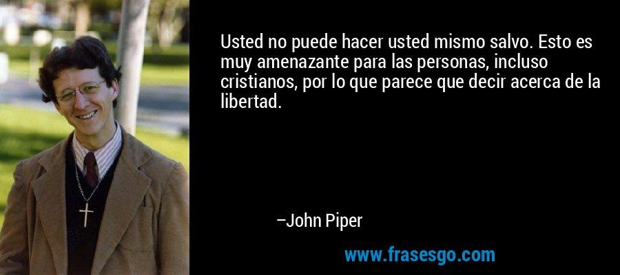 Usted no puede hacer usted mismo salvo. Esto es muy amenazante para las personas, incluso cristianos, por lo que parece que decir acerca de la libertad. – John Piper