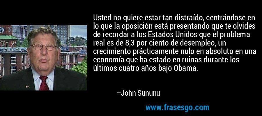 Usted no quiere estar tan distraído, centrándose en lo que la oposición está presentando que te olvides de recordar a los Estados Unidos que el problema real es de 8,3 por ciento de desempleo, un crecimiento prácticamente nulo en absoluto en una economía que ha estado en ruinas durante los últimos cuatro años bajo Obama. – John Sununu