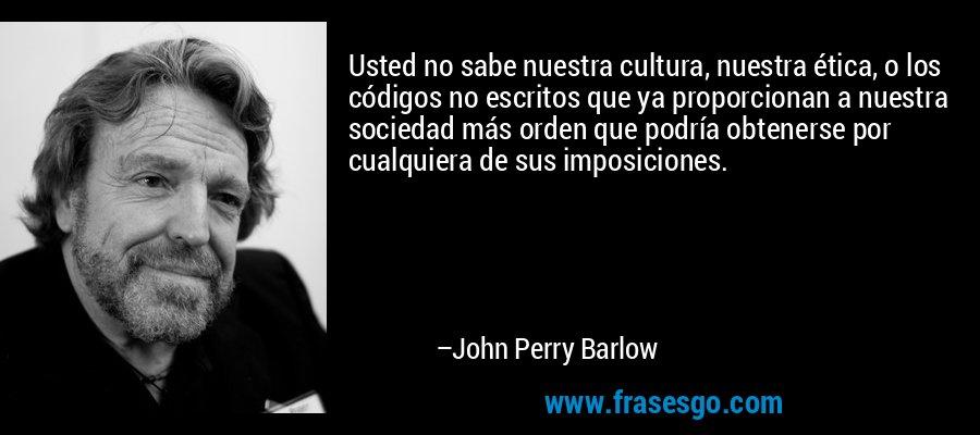 Usted no sabe nuestra cultura, nuestra ética, o los códigos no escritos que ya proporcionan a nuestra sociedad más orden que podría obtenerse por cualquiera de sus imposiciones. – John Perry Barlow